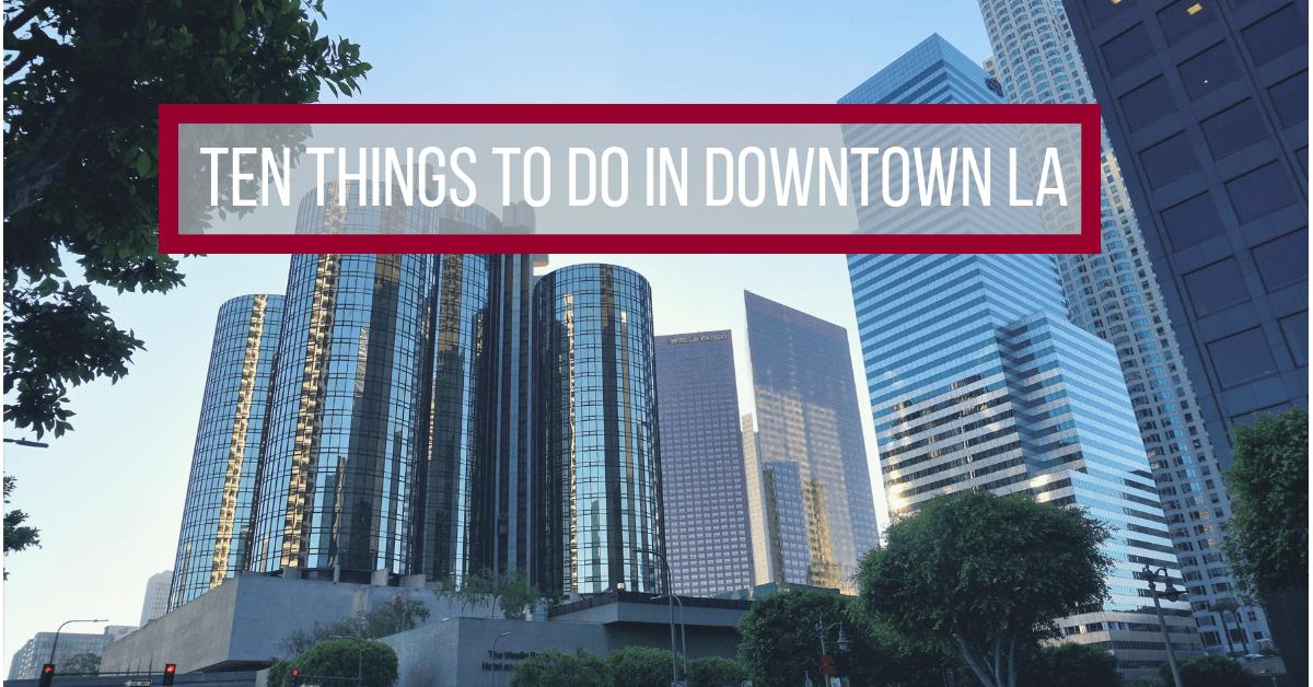 Ten Things To Do in Downtown LA
