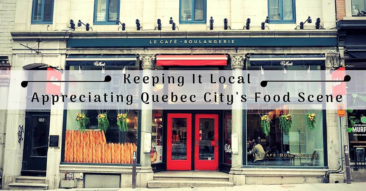 Keeping It Local–Appreciating The Food Scene in Quebec