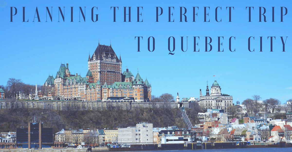 Planning The Perfect Trip to Quebec City