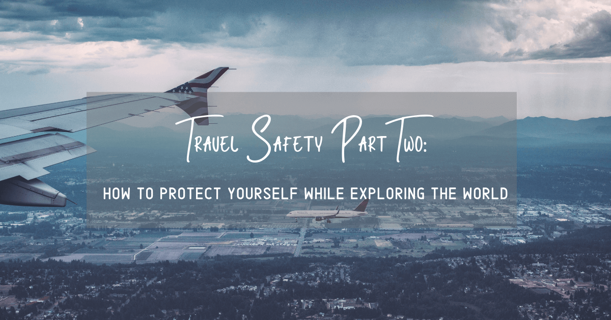 Travel Safety Part Two–How To Protect Yourself While Exploring The World