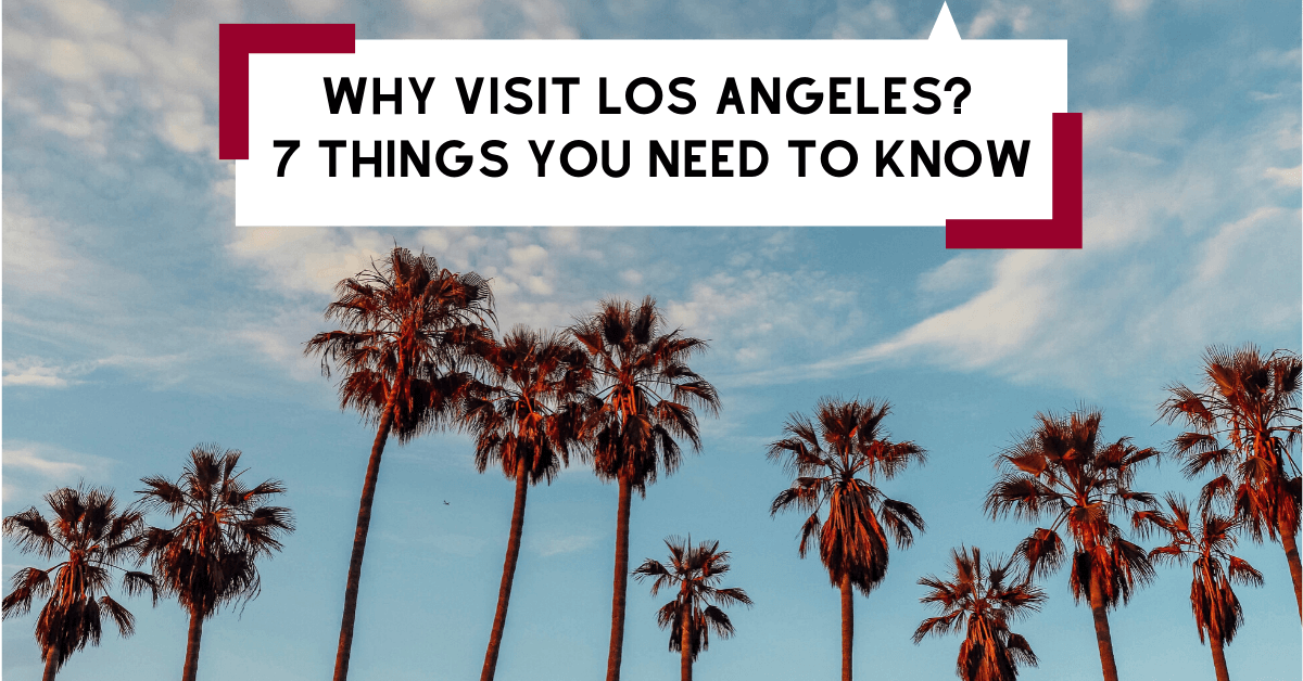 Why Visit Los Angeles? 7 Things You Need To Know
