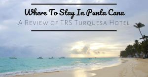 Where To Stay In Punta Cana–A Review of TRS Turquesa Hotel
