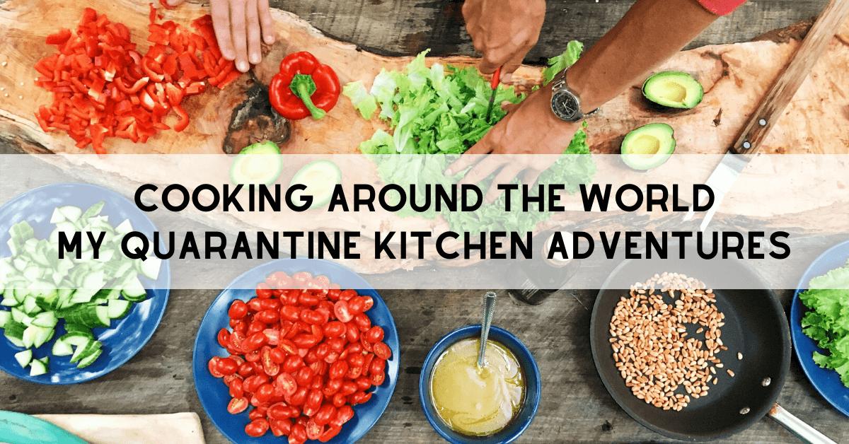 Cooking Around The World–My Quarantine Kitchen Adventures